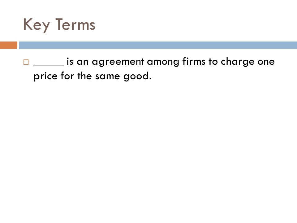 Key Terms _____ is an agreement among firms to charge one price for the same good.