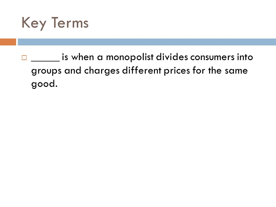 Key Terms _____ is when a monopolist divides consumers into groups and charges different prices for the same good.