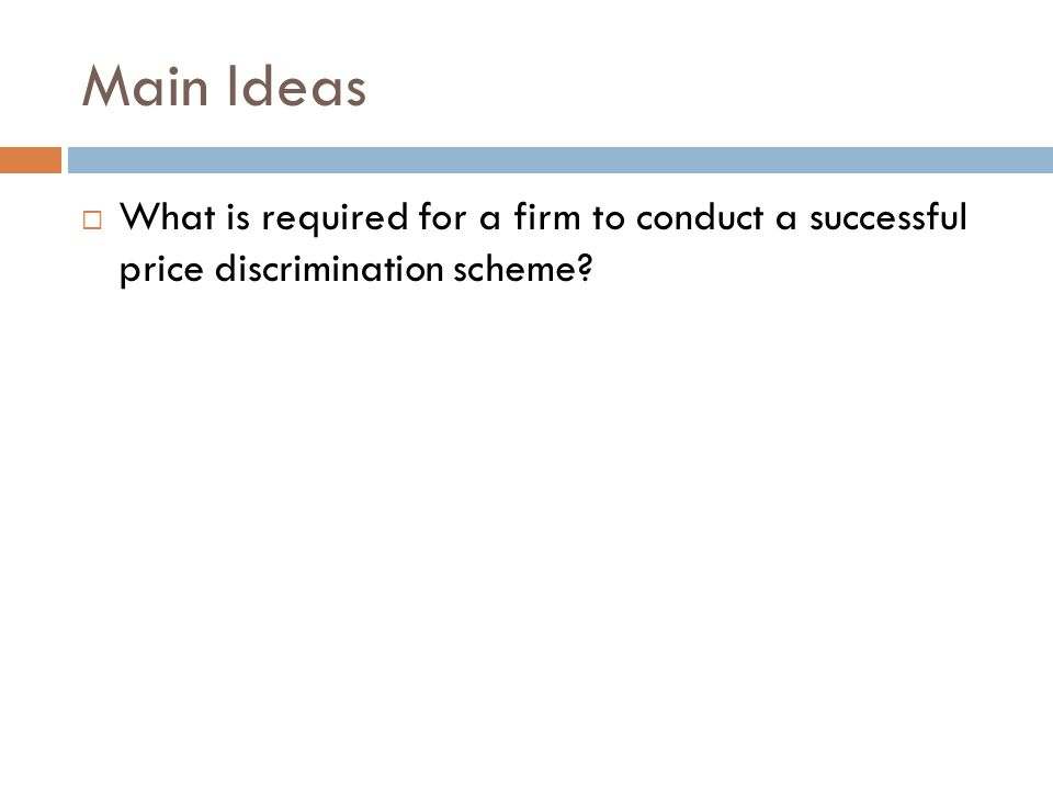 Main Ideas What is required for a firm to conduct a successful price discrimination scheme