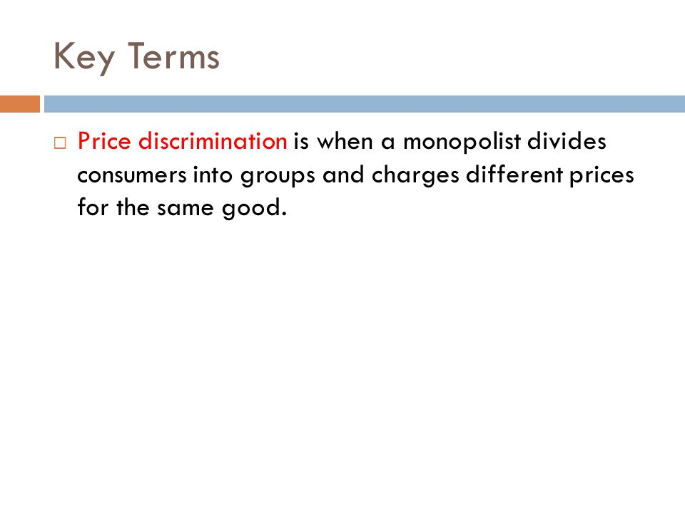 Key Terms Price discrimination is when a monopolist divides consumers into groups and charges different prices for the same good.