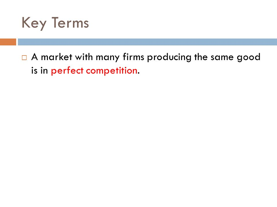 Key Terms A market with many firms producing the same good is in perfect competition.