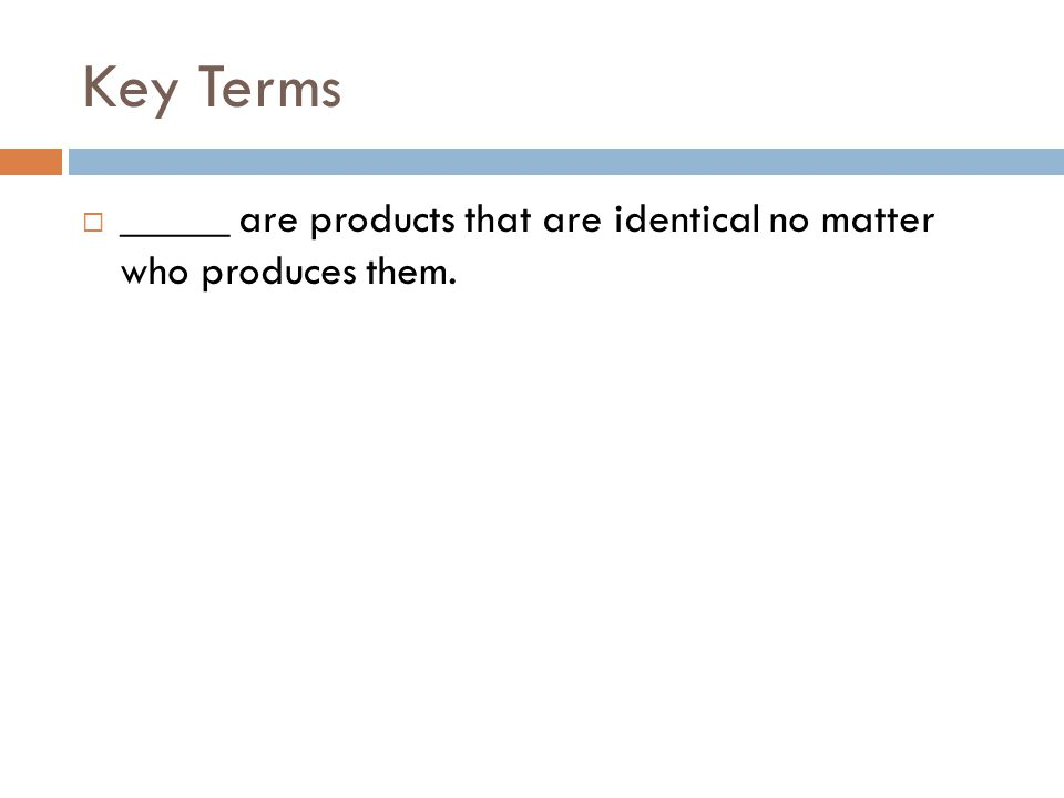 Key Terms _____ are products that are identical no matter who produces them.