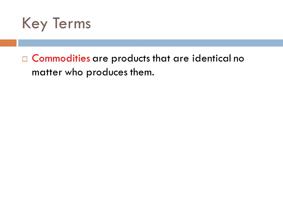 Key Terms Commodities are products that are identical no matter who produces them.