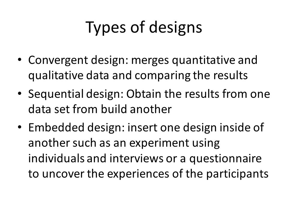 Types of designs Convergent design: merges quantitative and qualitative data and comparing the results.