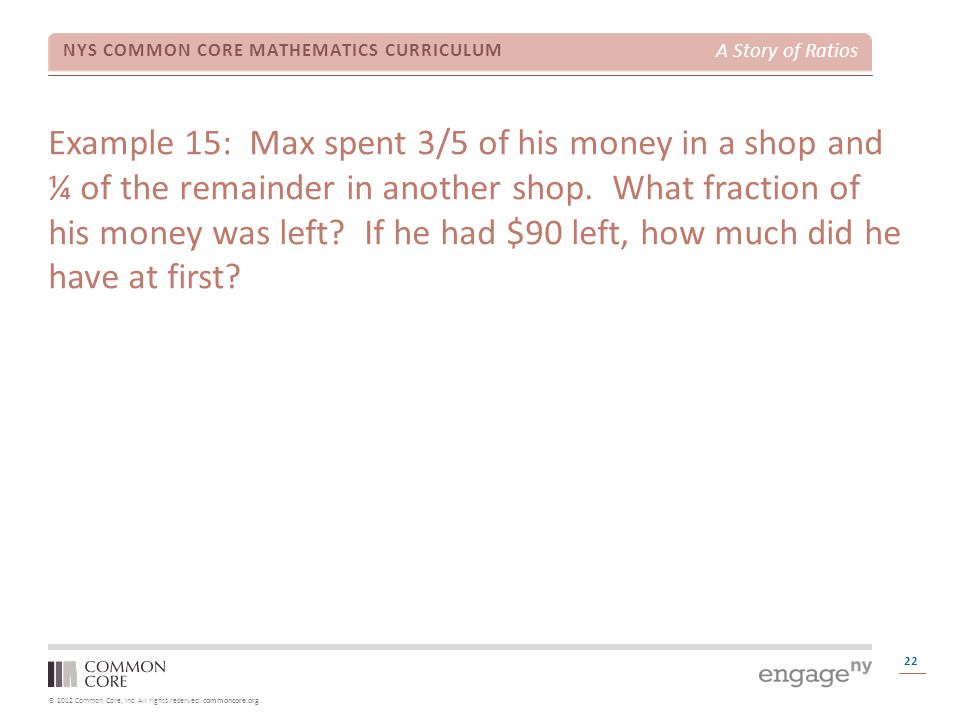 Example 15: Max spent 3/5 of his money in a shop and ¼ of the remainder in another shop. What fraction of his money was left If he had $90 left, how much did he have at first