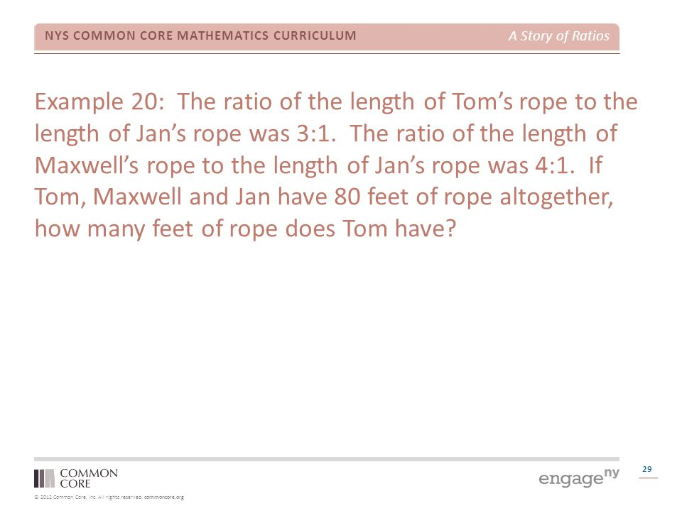 Example 20: The ratio of the length of Tom's rope to the length of Jan's rope was 3:1. The ratio of the length of Maxwell's rope to the length of Jan's rope was 4:1. If Tom, Maxwell and Jan have 80 feet of rope altogether, how many feet of rope does Tom have