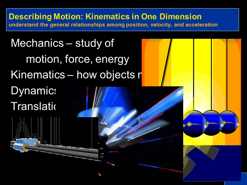 Kinematics – how objects move Dynamics – why objects move