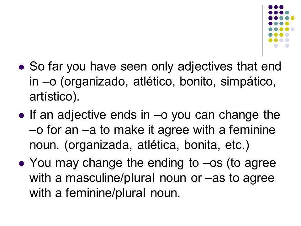 So far you have seen only adjectives that end in –o (organizado, atlético, bonito, simpático, artístico).