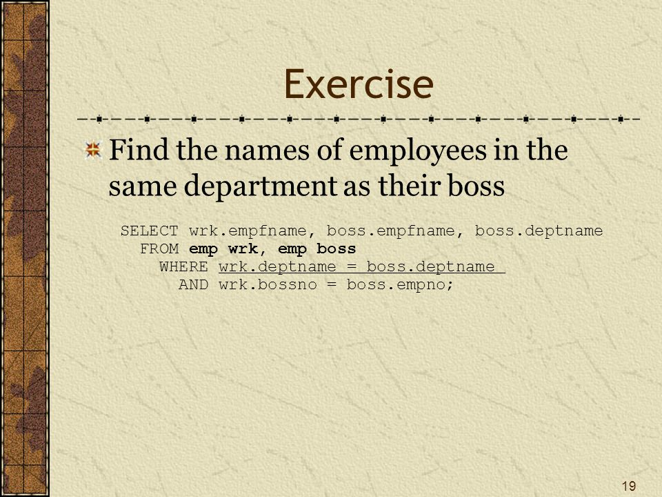 Exercise Find the names of employees in the same department as their boss. SELECT wrk.empfname, boss.empfname, boss.deptname.