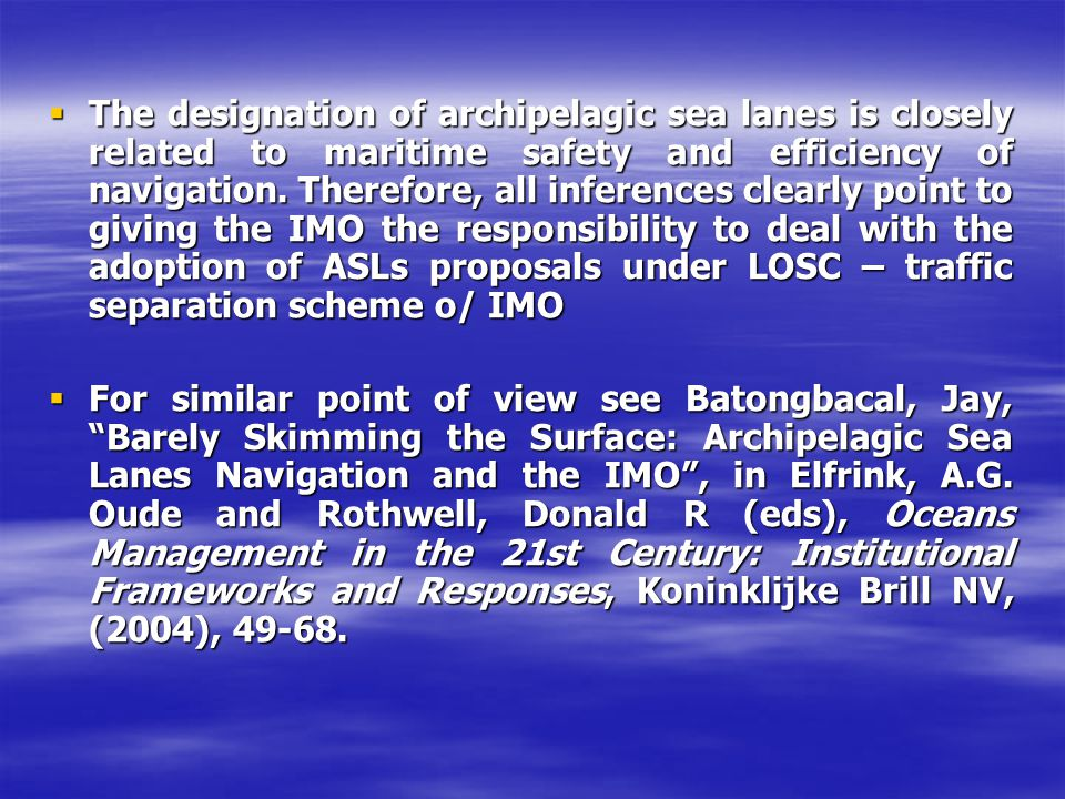 The designation of archipelagic sea lanes is closely related to maritime safety and efficiency of navigation. Therefore, all inferences clearly point to giving the IMO the responsibility to deal with the adoption of ASLs proposals under LOSC – traffic separation scheme o/ IMO
