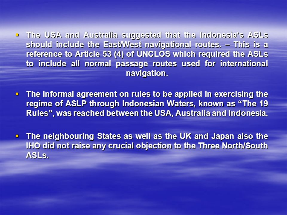 The USA and Australia suggested that the Indonesia's ASLs should include the East/West navigational routes. – This is a reference to Article 53 (4) of UNCLOS which required the ASLs to include all normal passage routes used for international navigation.