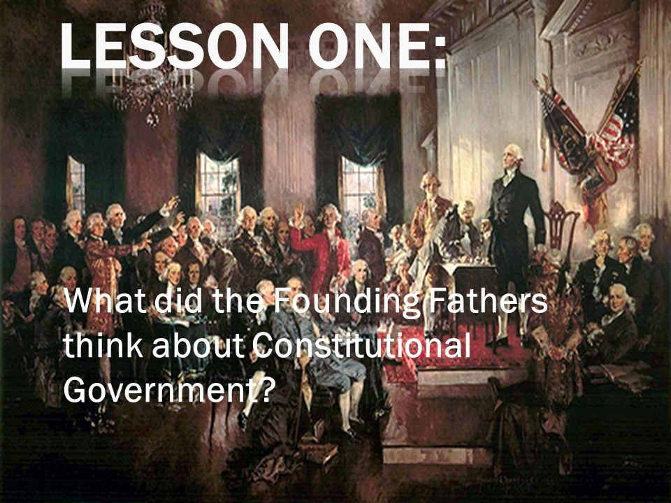 What did the Founding Fathers think about Constitutional Government