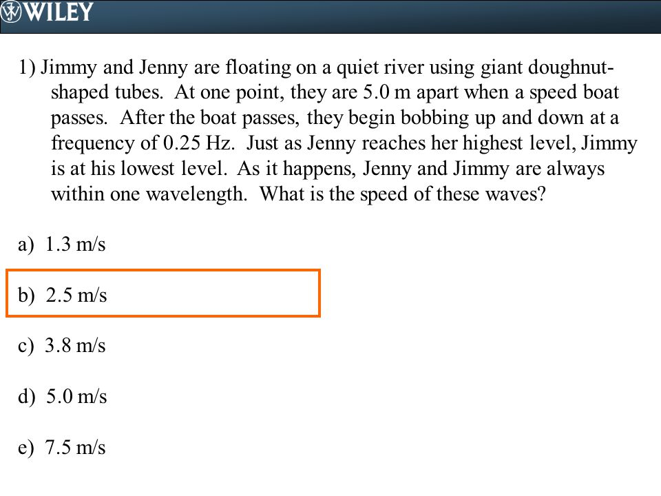 1) Jimmy and Jenny are floating on a quiet river using giant doughnut-shaped tubes. At one point, they are 5.0 m apart when a speed boat passes. After the boat passes, they begin bobbing up and down at a frequency of 0.25 Hz. Just as Jenny reaches her highest level, Jimmy is at his lowest level. As it happens, Jenny and Jimmy are always within one wavelength. What is the speed of these waves