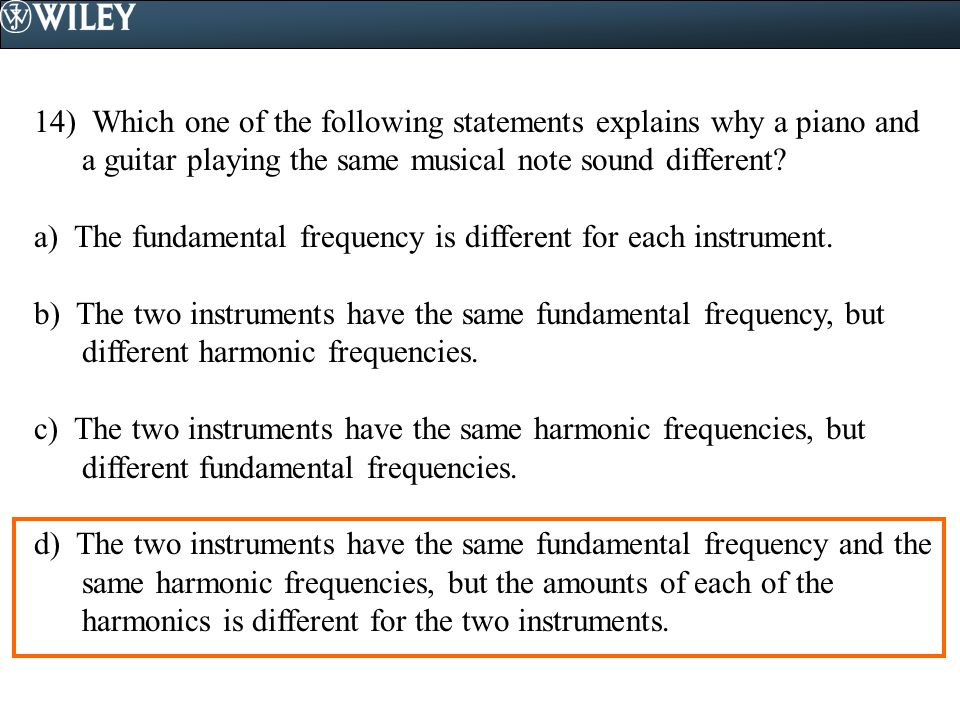 14) Which one of the following statements explains why a piano and a guitar playing the same musical note sound different