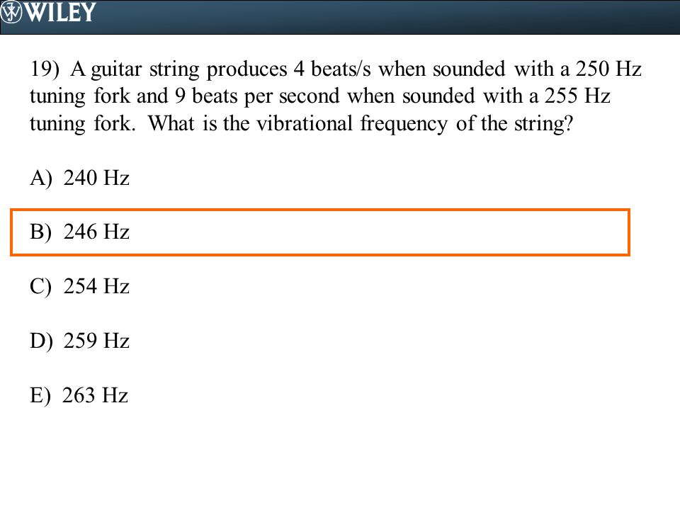 19) A guitar string produces 4 beats/s when sounded with a 250 Hz tuning fork and 9 beats per second when sounded with a 255 Hz tuning fork. What is the vibrational frequency of the string