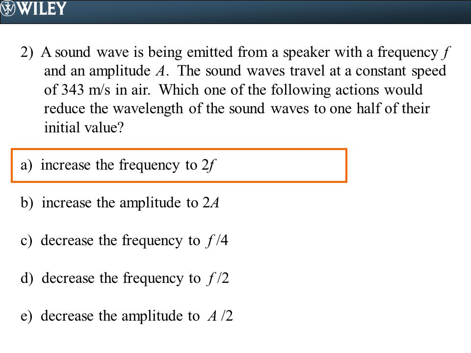 2) A sound wave is being emitted from a speaker with a frequency f and an amplitude A. The sound waves travel at a constant speed of 343 m/s in air. Which one of the following actions would reduce the wavelength of the sound waves to one half of their initial value
