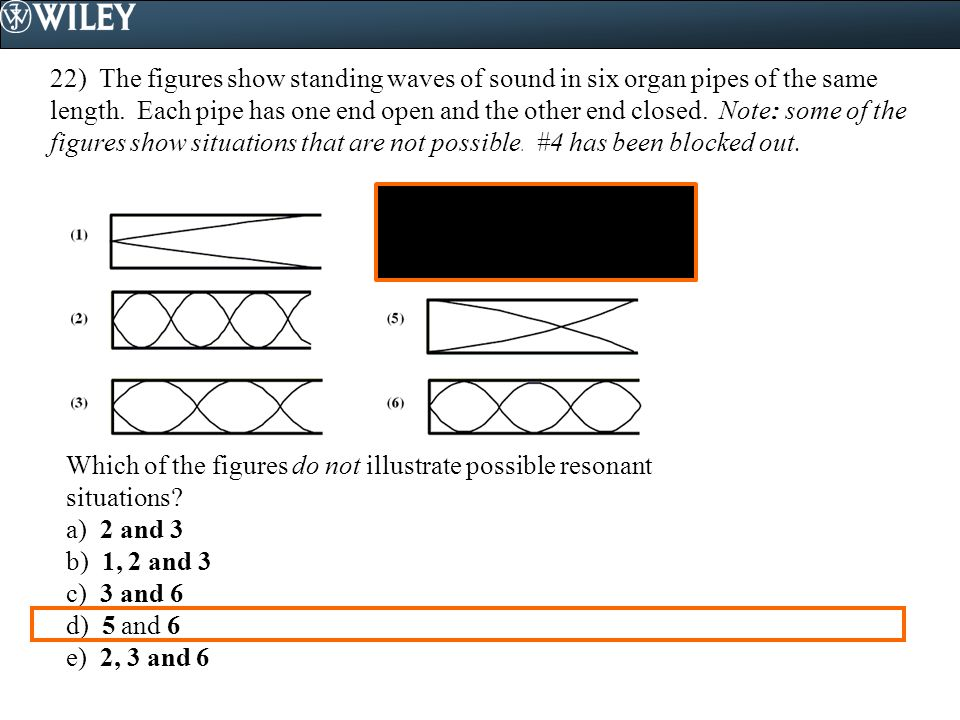 22) The figures show standing waves of sound in six organ pipes of the same length. Each pipe has one end open and the other end closed. Note: some of the figures show situations that are not possible. #4 has been blocked out.