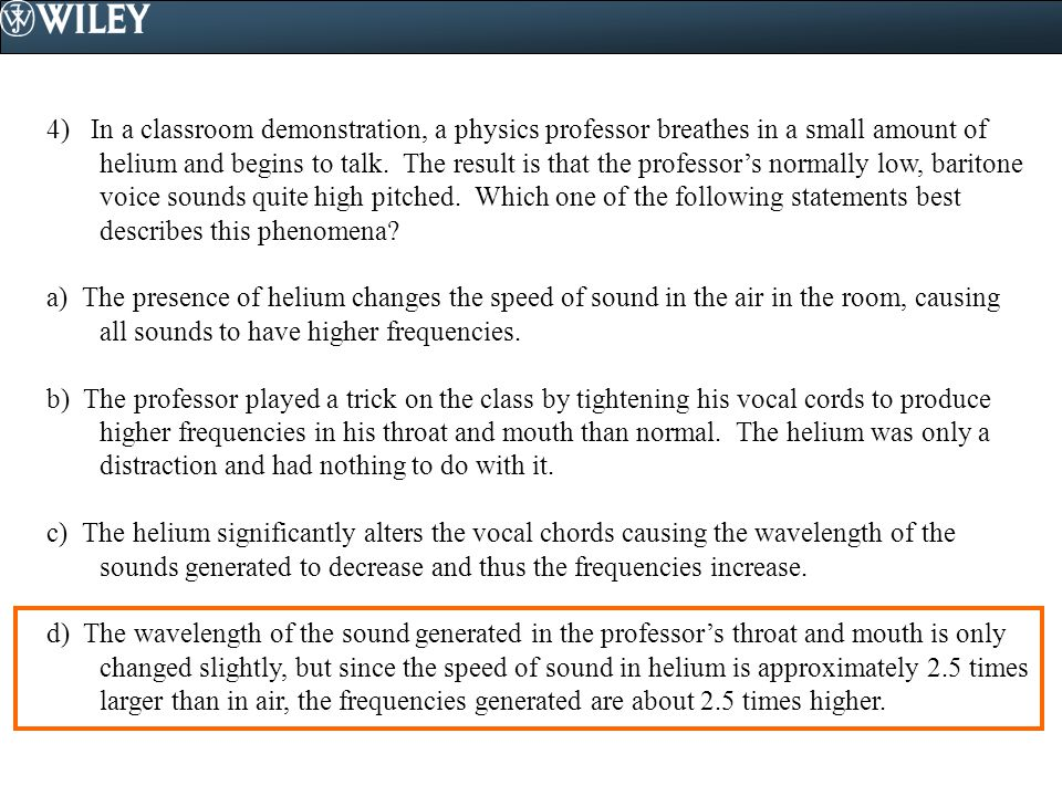 4) In a classroom demonstration, a physics professor breathes in a small amount of helium and begins to talk. The result is that the professor's normally low, baritone voice sounds quite high pitched. Which one of the following statements best describes this phenomena