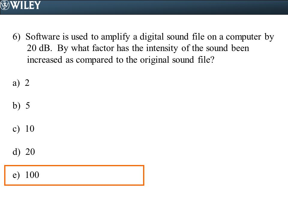 6) Software is used to amplify a digital sound file on a computer by 20 dB. By what factor has the intensity of the sound been increased as compared to the original sound file