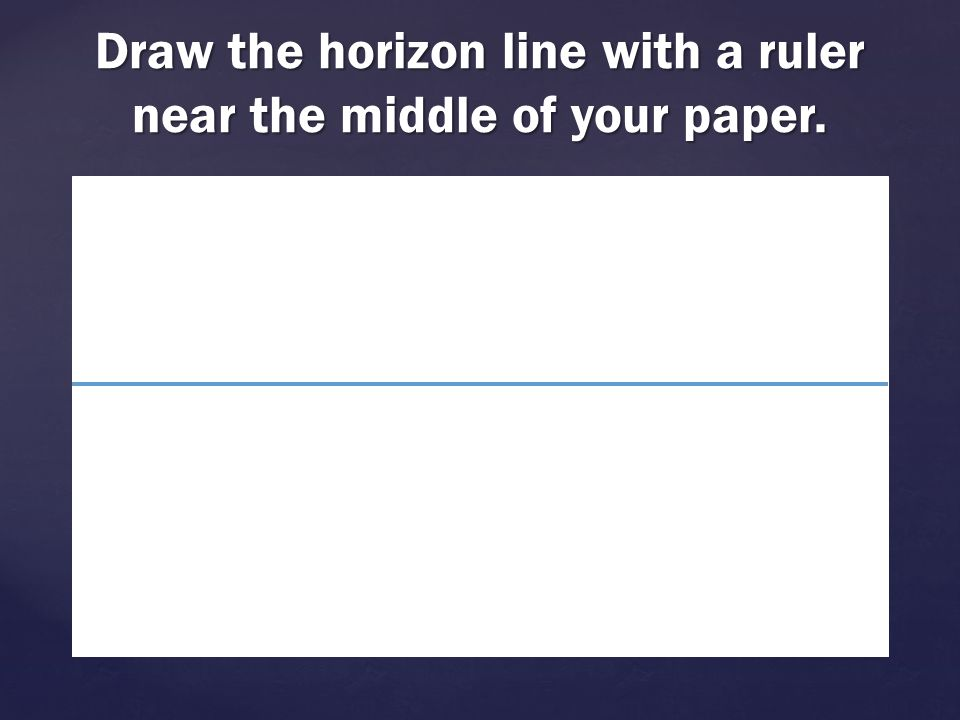 Draw the horizon line with a ruler near the middle of your paper.