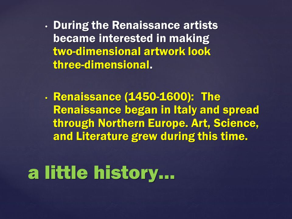 During the Renaissance artists became interested in making two-dimensional artwork look three-dimensional.