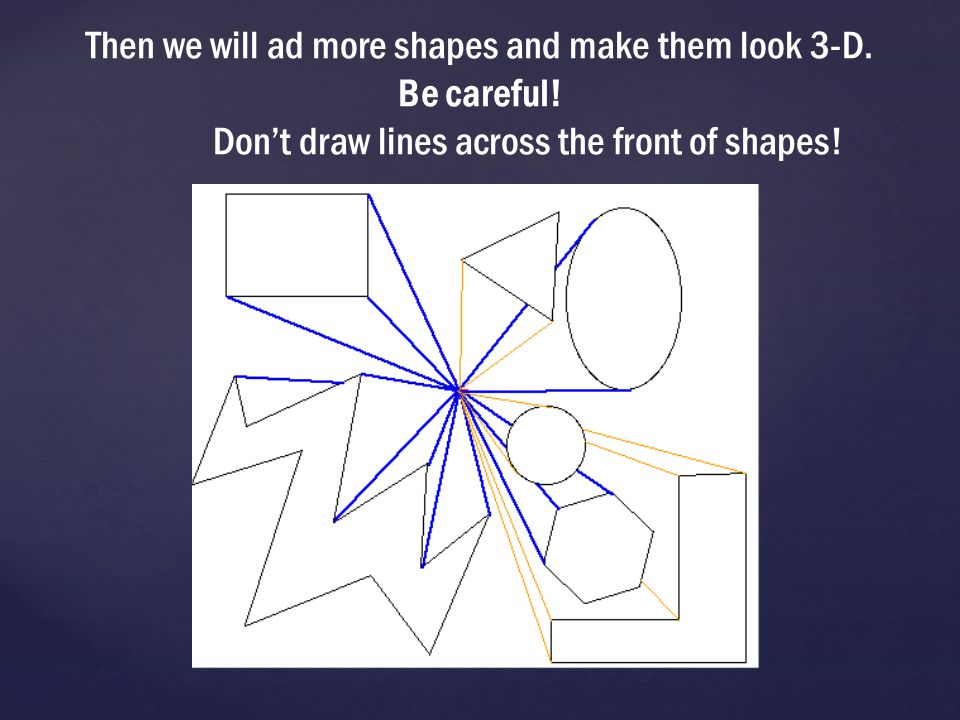 Then we will ad more shapes and make them look 3-D. Be careful
