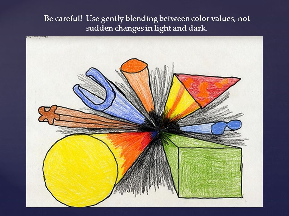 Be careful! Use gently blending between color values, not sudden changes in light and dark.
