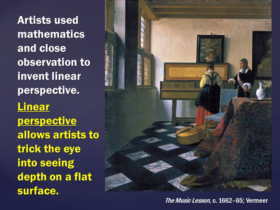 Artists used mathematics and close observation to invent linear perspective. Linear perspective allows artists to trick the eye into seeing depth on a flat surface.