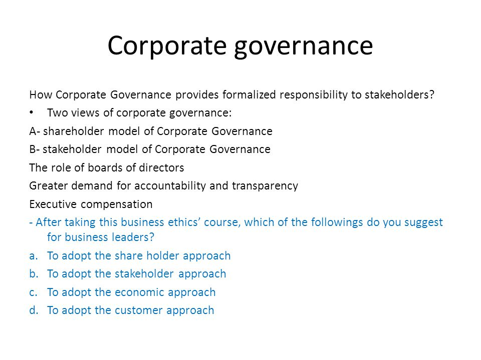 Corporate governance How Corporate Governance provides formalized responsibility to stakeholders Two views of corporate governance: