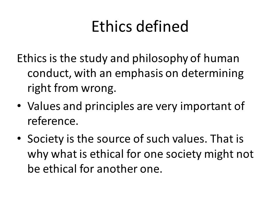 Ethics defined Ethics is the study and philosophy of human conduct, with an emphasis on determining right from wrong.