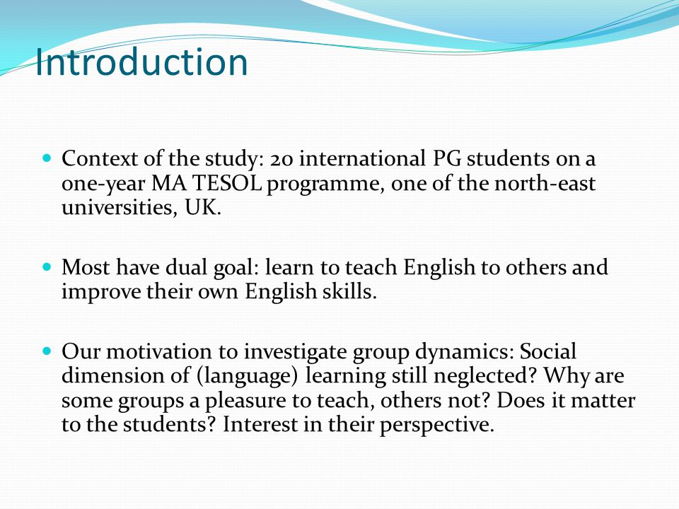 Introduction Context of the study: 20 international PG students on a one-year MA TESOL programme, one of the north-east universities, UK.