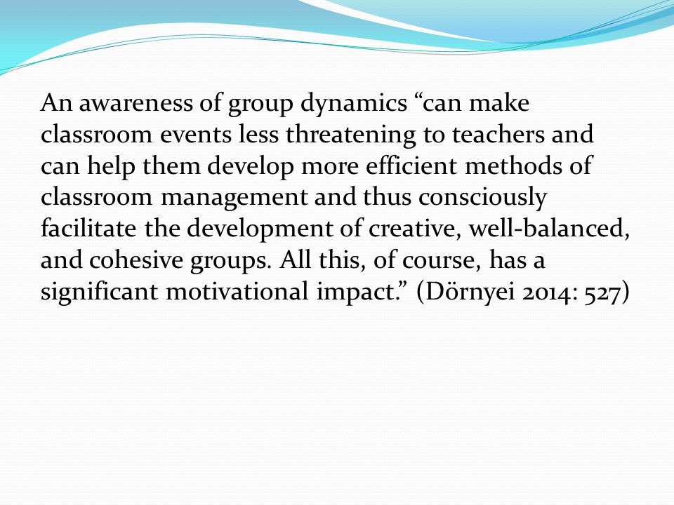 An awareness of group dynamics can make classroom events less threatening to teachers and can help them develop more efficient methods of classroom management and thus consciously facilitate the development of creative, well-balanced, and cohesive groups.
