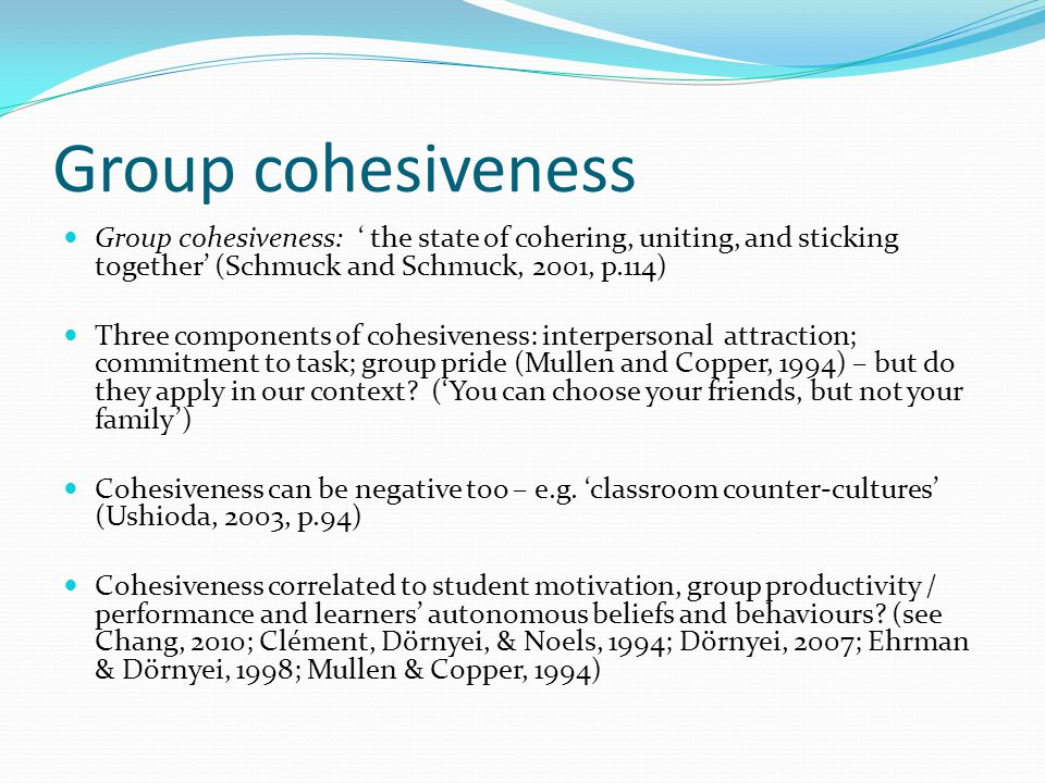 Group cohesiveness Group cohesiveness: ' the state of cohering, uniting, and sticking together' (Schmuck and Schmuck, 2001, p.114)