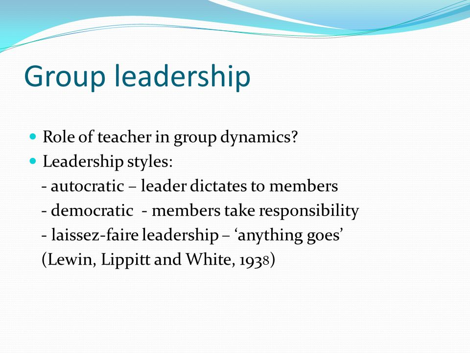 Group leadership Role of teacher in group dynamics Leadership styles: