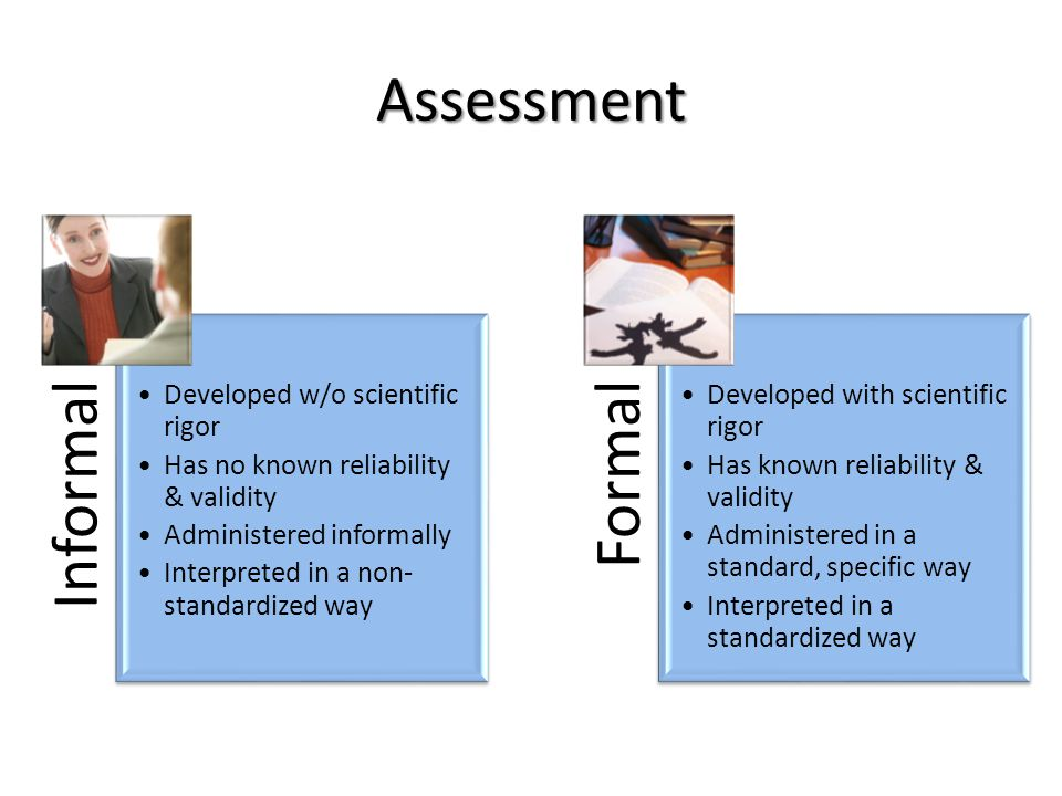 Assessment Informal Developed w/o scientific rigor