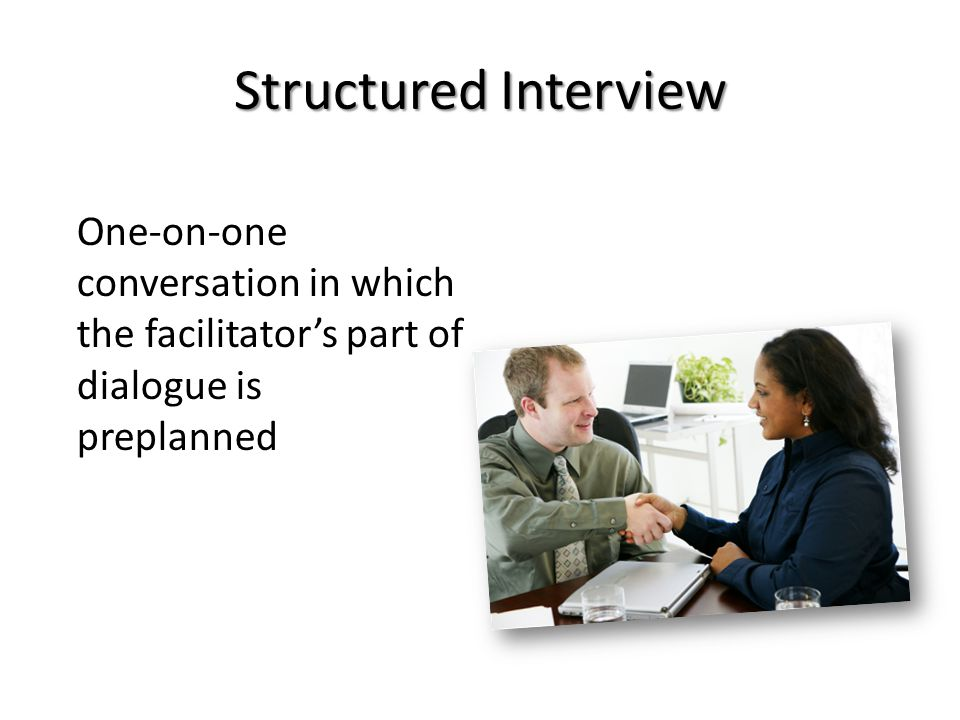 Structured Interview One-on-one conversation in which the facilitator's part of dialogue is preplanned.