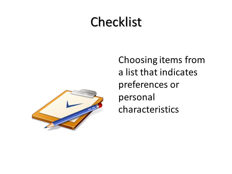 Checklist Choosing items from a list that indicates preferences or personal characteristics