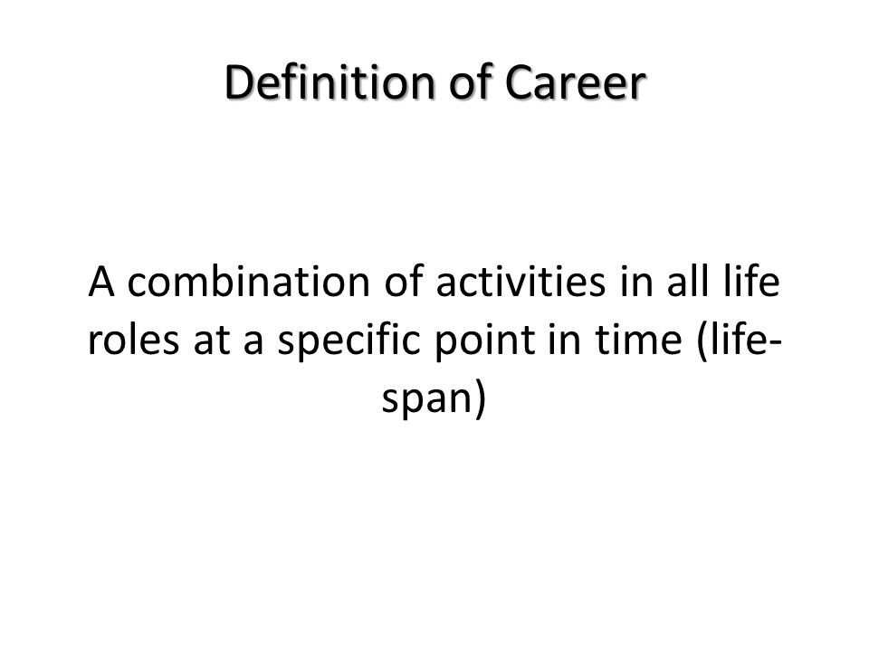 Definition of Career A combination of activities in all life roles at a specific point in time (life-span)