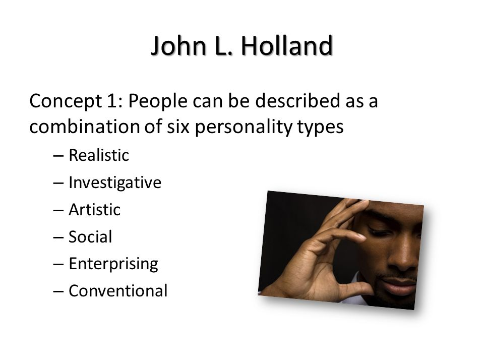 John L. Holland Concept 1: People can be described as a combination of six personality types. Realistic.