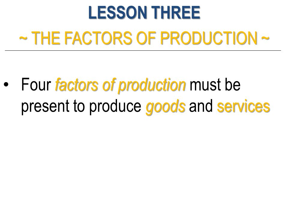 LESSON THREE ~ THE FACTORS OF PRODUCTION ~