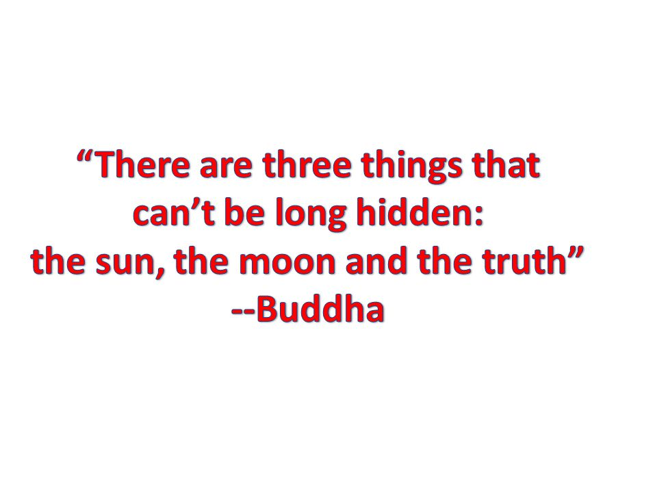 There are three things that can't be long hidden: the sun, the moon and the truth