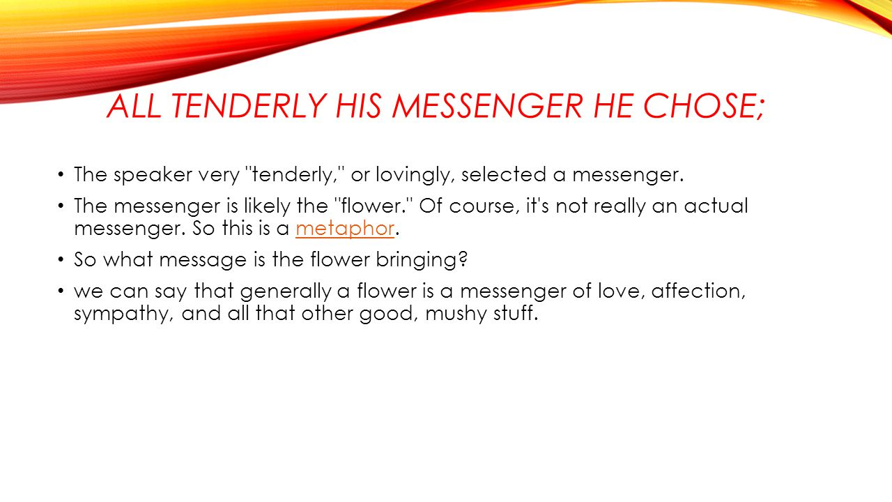 All tenderly his messenger he chose;