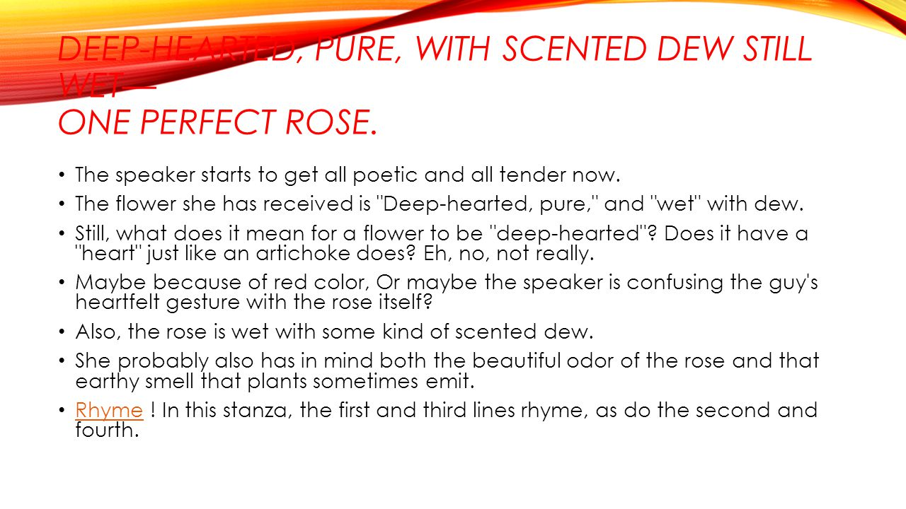 Deep-hearted, pure, with scented dew still wet— One perfect rose.