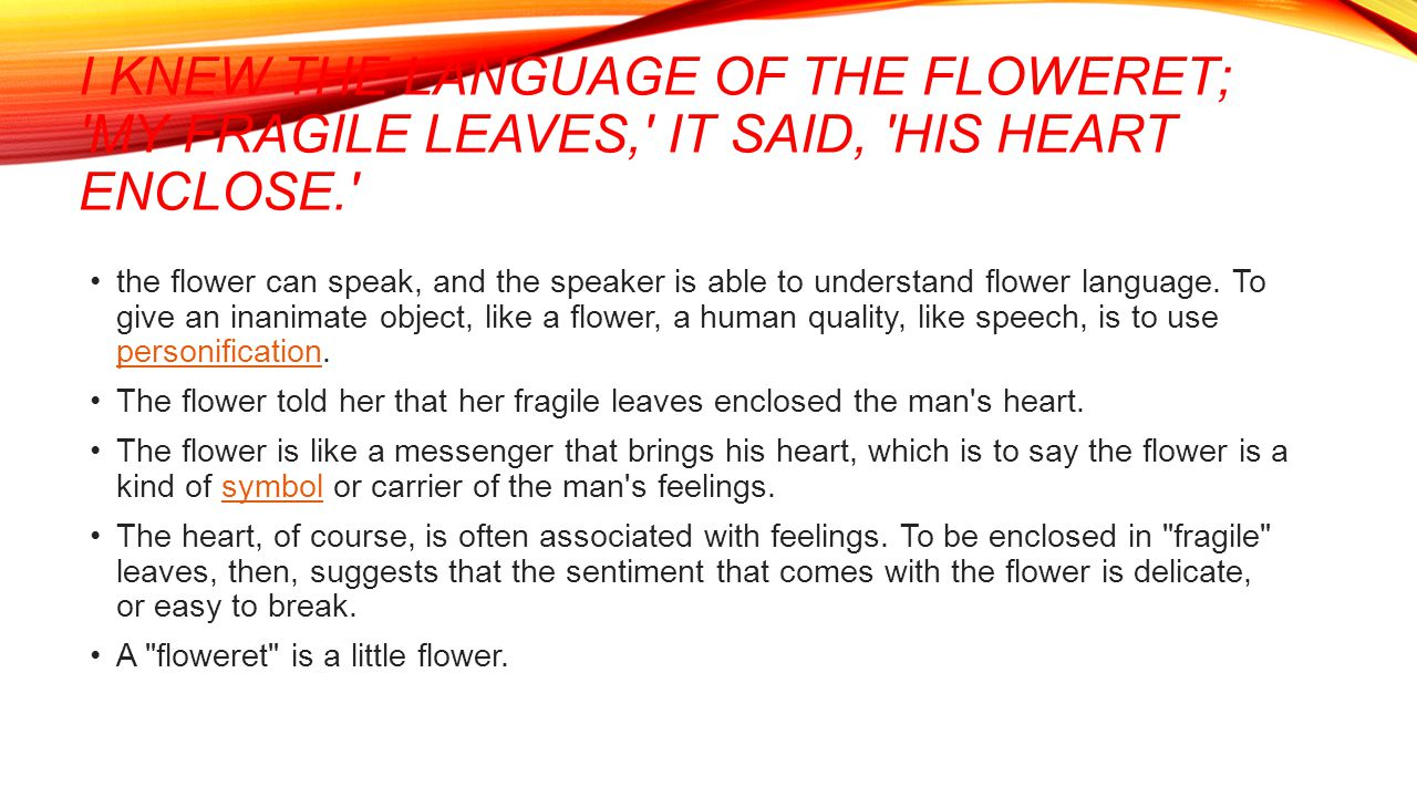 I knew the language of the floweret; My fragile leaves, it said, his heart enclose.