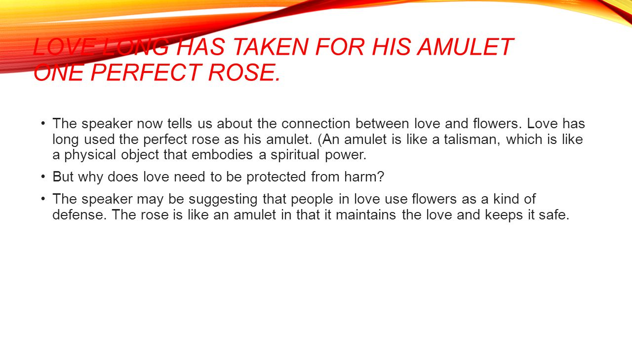 Love long has taken for his amulet One perfect rose.
