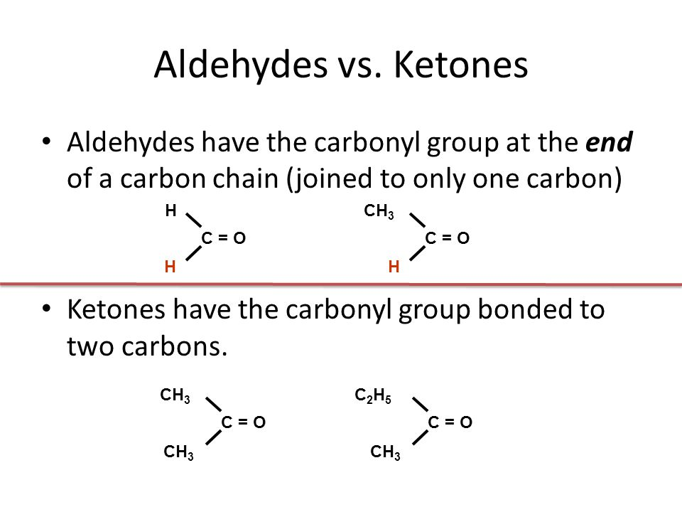 Aldehydes vs. Ketones Aldehydes have the carbonyl group at the end of a carbon chain (joined to only one carbon)