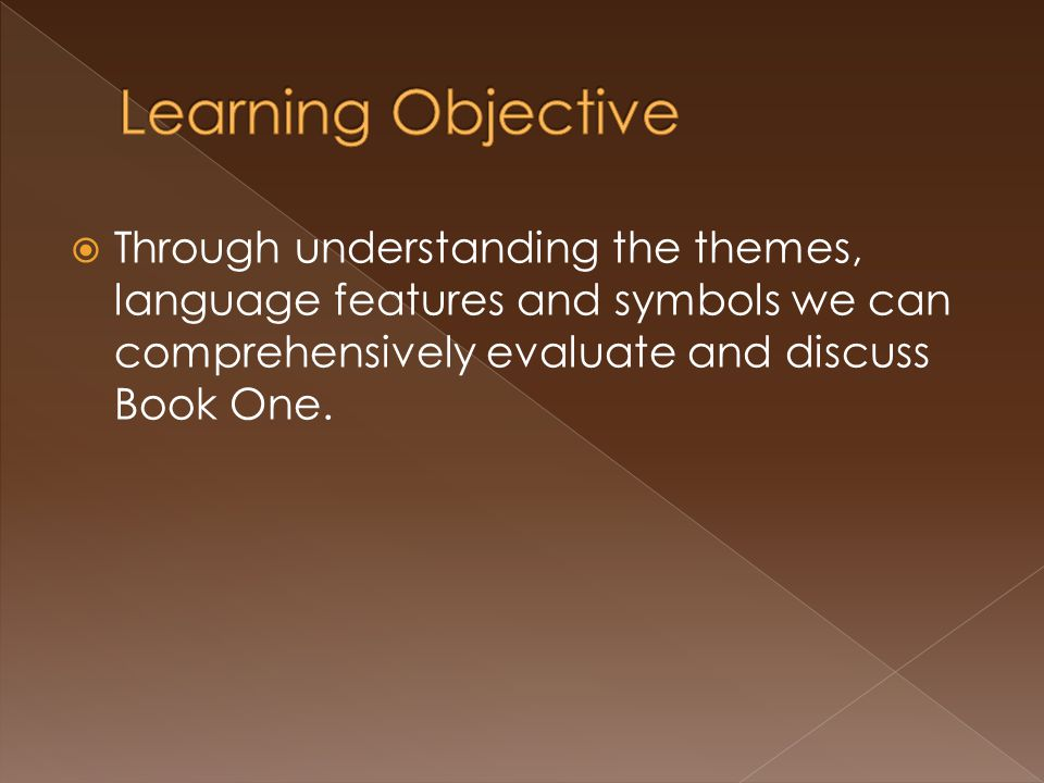 Learning Objective Through understanding the themes, language features and symbols we can comprehensively evaluate and discuss Book One.