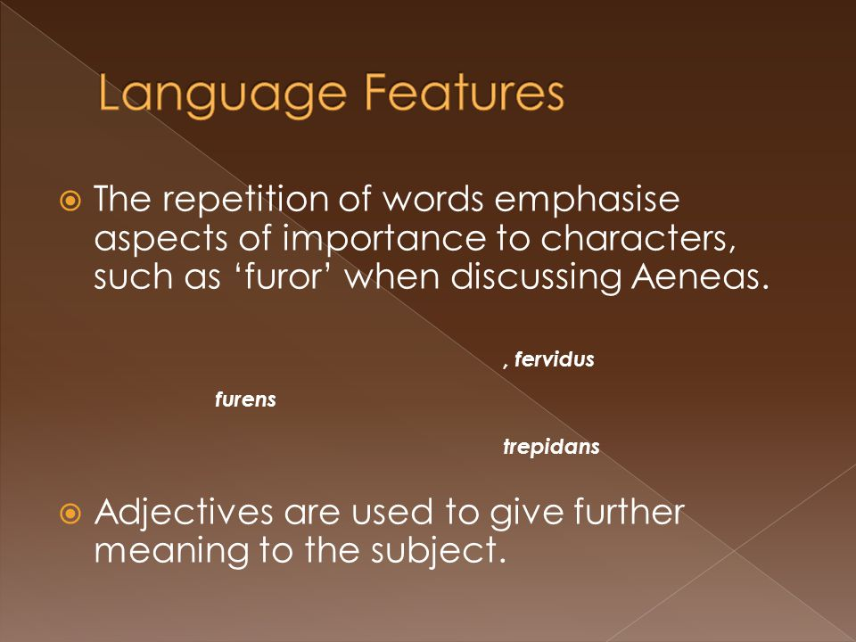 Language Features The repetition of words emphasise aspects of importance to characters, such as 'furor' when discussing Aeneas.