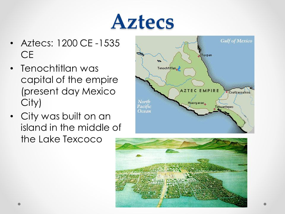 Aztecs Aztecs: 1200 CE -1535 CE. Tenochtitlan was capital of the empire (present day Mexico City)