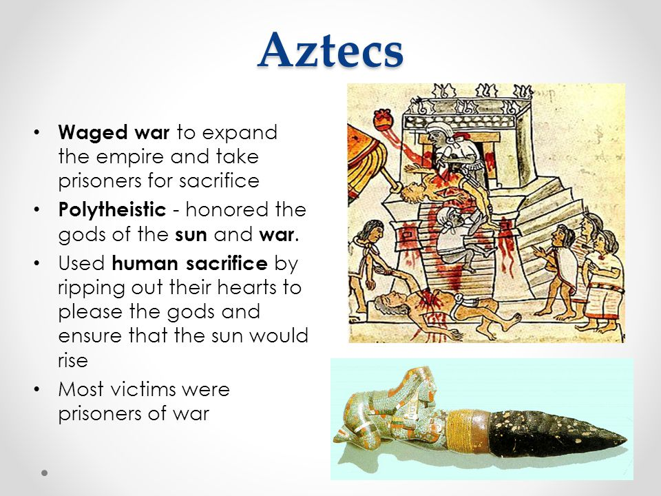 Aztecs Waged war to expand the empire and take prisoners for sacrifice